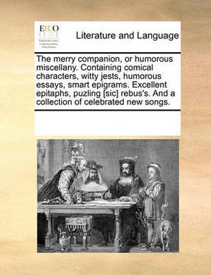 The Merry Companion, or Humorous Miscellany. Containing Comical Characters, Witty Jests, Humorous Essays, Smart Epigrams. Excellent Epitaphs, Puzling [Sic] Rebus's. and a Collection of Celebrated New Songs.