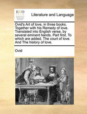 Ovid's Art of Love, in Three Books. Together with His Remedy of Love. Translated Into English Verse, by Several Eminent Hands. Part First. to Which Are Added, the Court of Love. and the History of Love.