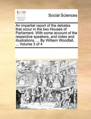 An Impartial Report of the Debates That Occur in the Two Houses of Parliament. with Some Account of the Respective Speakers, and Notes and Illustrations. ... by William Woodfall, ... Volume 3 of 4