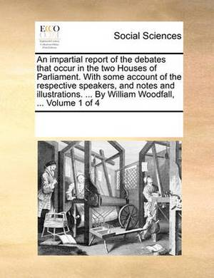 An Impartial Report of the Debates That Occur in the Two Houses of Parliament. with Some Account of the Respective Speakers, and Notes and Illustrations. ... by William Woodfall, ... Volume 1 of 4