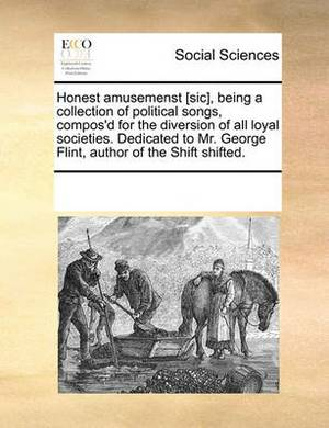 Honest Amusemenst [Sic], Being a Collection of Political Songs, Compos'd for the Diversion of All Loyal Societies. Dedicated to Mr. George Flint, Author of the Shift Shifted.