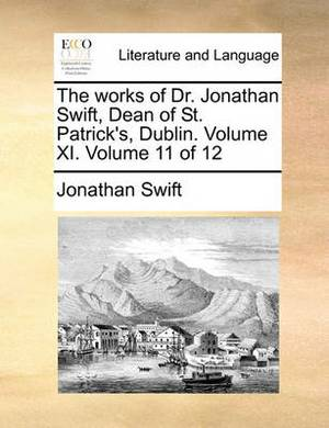 The Works of Dr. Jonathan Swift, Dean of St. Patrick's, Dublin. Volume XI. Volume 11 of 12