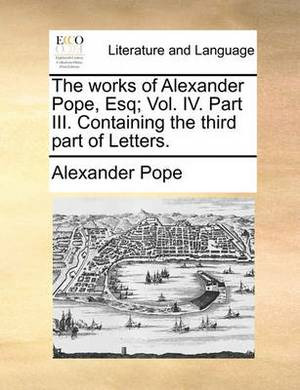 The Works of Alexander Pope, Esq; Vol. IV. Part III. Containing the Third Part of Letters.