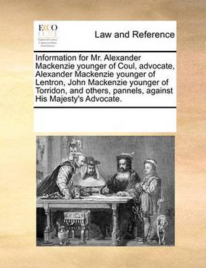 Information for Mr. Alexander MacKenzie Younger of Coul, Advocate, Alexander MacKenzie Younger of Lentron, John MacKenzie Younger of Torridon, and Others, Pannels, Against His Majesty's Advocate.