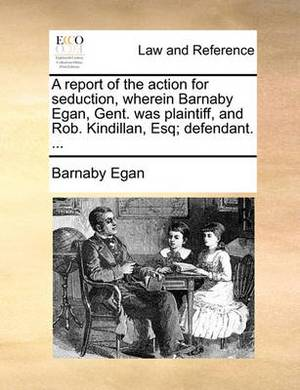 A Report of the Action for Seduction, Wherein Barnaby Egan, Gent. Was Plaintiff, and Rob. Kindillan, Esq; Defendant. ...