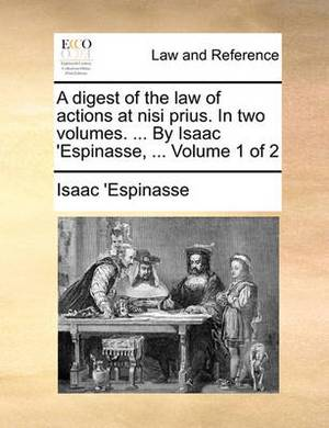 A Digest of the Law of Actions at Nisi Prius. in Two Volumes. ... by Isaac 'Espinasse, ... Volume 1 of 2