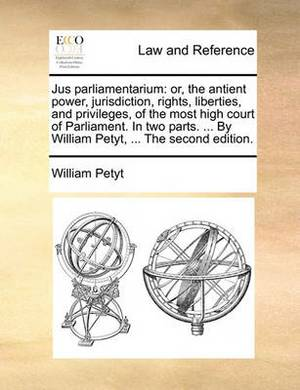 Jus Parliamentarium: Or, the Antient Power, Jurisdiction, Rights, Liberties, and Privileges, of the Most High Court of Parliament. in Two Parts. ... by William Petyt, ... the Second Edition.
