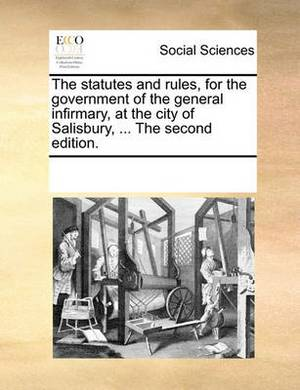 The Statutes and Rules, for the Government of the General Infirmary, at the City of Salisbury, ... the Second Edition.