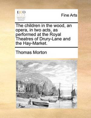 The Children in the Wood, an Opera, in Two Acts, as Performed at the Royal Theatres of Drury-Lane and the Hay-Market.