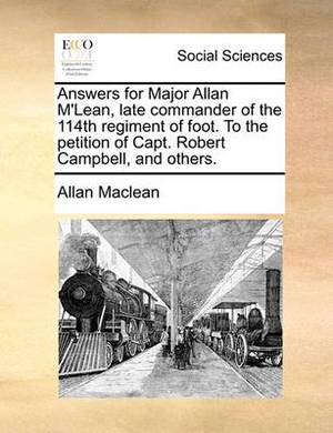 Answers for Major Allan M'Lean, Late Commander of the 114th Regiment of Foot. to the Petition of Capt. Robert Campbell, and Others.