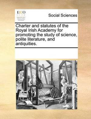 Charter and Statutes of the Royal Irish Academy for Promoting the Study of Science, Polite Literature, and Antiquities.