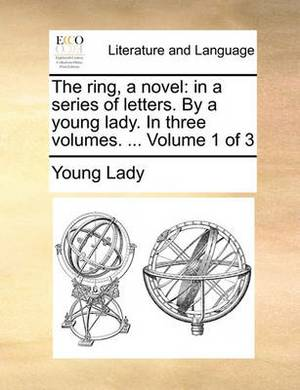 The Ring, a Novel: In a Series of Letters. by a Young Lady. in Three Volumes. ... Volume 1 of 3
