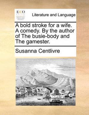 A Bold Stroke for a Wife. a Comedy. by the Author of the Busie-Body and the Gamester.