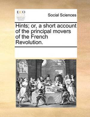 Hints; Or, a Short Account of the Principal Movers of the French Revolution.