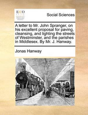 A Letter to Mr. John Spranger, on His Excellent Proposal for Paving, Cleansing, and Lighting the Streets of Westminster, and the Parishes in Middlesex. by Mr. J. Hanway.