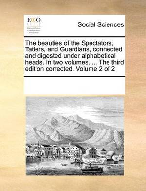 The Beauties of the Spectators, Tatlers, and Guardians, Connected and Digested Under Alphabetical Heads. in Two Volumes. ... the Third Edition Corrected. Volume 2 of 2