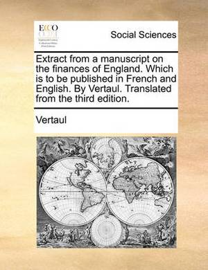 Extract from a Manuscript on the Finances of England. Which Is to Be Published in French and English. by Vertaul. Translated from the Third Edition.