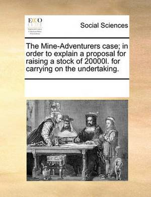 The Mine-Adventurers Case; In Order to Explain a Proposal for Raising a Stock of 20000l. for Carrying on the Undertaking.