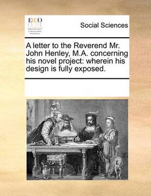 A Letter to the Reverend Mr. John Henley, M.A. Concerning His Novel Project: Wherein His Design Is Fully Exposed.