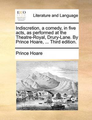Indiscretion, a Comedy, in Five Acts, as Performed at the Theatre-Royal, Drury-Lane. by Prince Hoare, ... Third Edition.