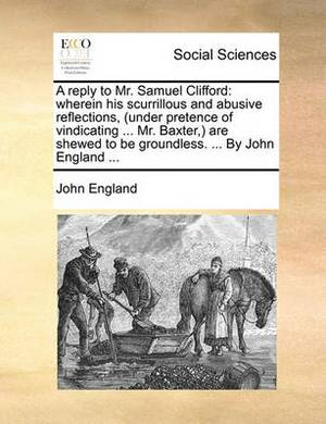 A Reply to Mr. Samuel Clifford: Wherein His Scurrillous and Abusive Reflections, (Under Pretence of Vindicating ... Mr. Baxter, ) Are Shewed to Be Groundless. ... by John England ...