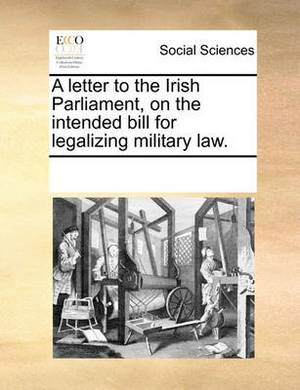 A Letter to the Irish Parliament, on the Intended Bill for Legalizing Military Law.