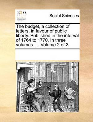 The Budget, a Collection of Letters, in Favour of Public Liberty. Published in the Interval of 1764 to 1770. in Three Volumes. ... Volume 2 of 3