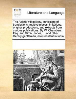 The Asiatic Miscellany, Consisting of Translations, Fugitive Pieces, Imitations, Original Productions, and Extracts from Curious Publications. by W. Chambers, Esq. and Sir W. Jones, ... and Other Literary Gentlemen, Now Resident in India.