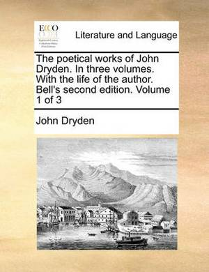 The Poetical Works of John Dryden. in Three Volumes. with the Life of the Author. Bell's Second Edition. Volume 1 of 3
