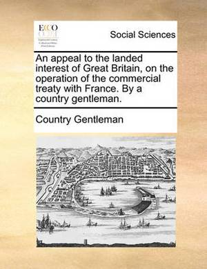 An Appeal to the Landed Interest of Great Britain, on the Operation of the Commercial Treaty with France. by a Country Gentleman.