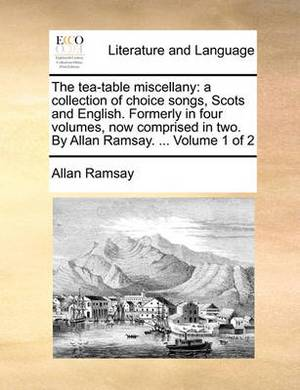 The Tea-Table Miscellany: A Collection of Choice Songs, Scots and English. Formerly in Four Volumes, Now Comprised in Two. by Allan Ramsay. ... Volume 1 of 2