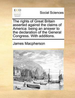 The Rights of Great Britain Asserted Against the Claims of America: Being an Answer to the Declaration of the General Congress. with Additions.