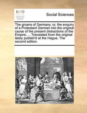 The Groans of Germany: Or, the Enquiry of a Protestant German Into the Original Cause of the Present Distractions of the Empire; ... Translated from the Original Lately Publish'd at the Hague. the Second Edition.