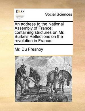 An Address to the National Assembly of France; Containing Strictures on Mr. Burke's Reflections on the Revolution in France.