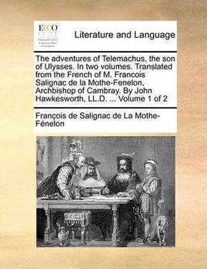 The Adventures of Telemachus, the Son of Ulysses. in Two Volthe Adventures of Telemachus, the Son of Ulysses. in Two Volumes. Translated from the French of M. Francois Salignac de Umes. Translated from the French of M. Francois Salignac de La Mothe-Fenelo