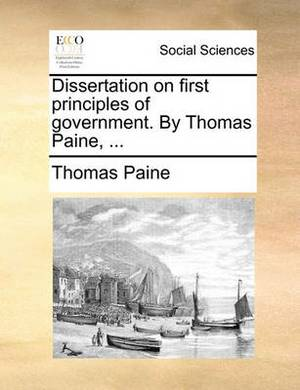 Dissertation on First Principles of Government. by Thomas Paine, ...