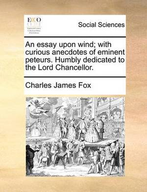 An Essay Upon Wind; With Curious Anecdotes of Eminent Peteurs. Humbly Dedicated to the Lord Chancellor.