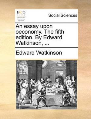 An Essay Upon Oeconomy. the Fifth Edition. by Edward Watkinson, ...