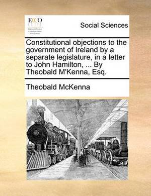 Constitutional Objections to the Government of Ireland by a Separate Legislature, in a Letter to John Hamilton, ... by Theobald M'Kenna, Esq.