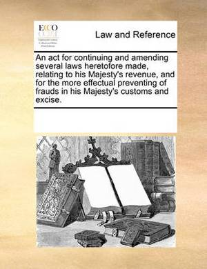 An ACT for Continuing and Amending Several Laws Heretofore Made, Relating to His Majesty's Revenue, and for the More Effectual Preventing of Frauds in His Majesty's Customs and Excise.