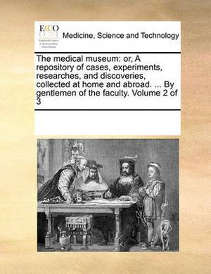 The Medical Museum: Or, a Repository of Cases, Experiments, Researches, and Discoveries, Collected at Home and Abroad. ... by Gentlemen of the Faculty. Volume 2 of 3