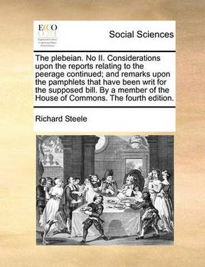 The Plebeian. No II. Considerations Upon the Reports Relating to the Peerage Continued; And Remarks Upon the Pamphlets That Have Been Writ for the Supposed Bill. by a Member of the House of Commons. the Fourth Edition.