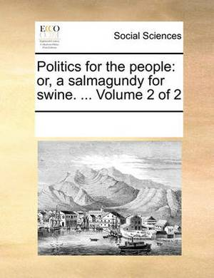 Politics for the People: Or, a Salmagundy for Swine. ... Volume 2 of 2