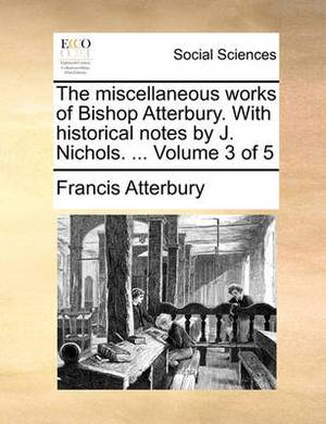 The Miscellaneous Works of Bishop Atterbury. with Historical Notes by J. Nichols. ... Volume 3 of 5