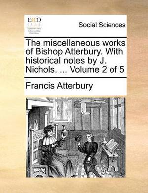 The Miscellaneous Works of Bishop Atterbury. with Historical Notes by J. Nichols. ... Volume 2 of 5