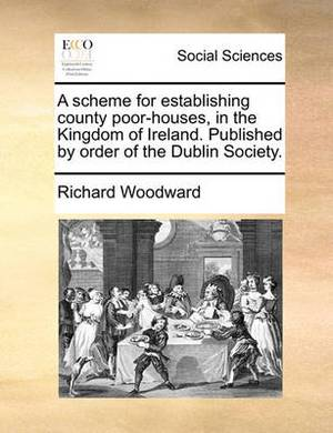 A Scheme for Establishing County Poor-Houses, in the Kingdom of Ireland. Published by Order of the Dublin Society.