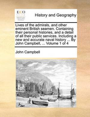 Lives of the Admirals, and Other Eminent British Seamen. Containing Their Personal Histories, and a Detail of All Their Public Services. Including a New and Accurate Naval History ... by John Campbell, ... Volume 1 of 4