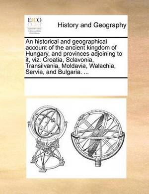 An Historical and Geographical Account of the Ancient Kingdom of Hungary, and Provinces Adjoining to It, Viz. Croatia, Sclavonia, Transilvania, Moldavia, Walachia, Servia, and Bulgaria. ...