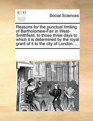 Reasons for the Punctual Limiting of Bartholomew-Fair in West-Smithfield, to Those Three Days to Which It Is Determined by the Royal Grant of It to the City of London. ...