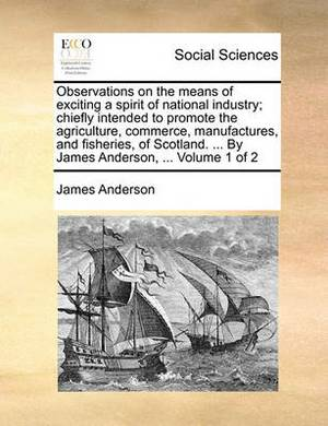 Observations on the Means of Exciting a Spirit of National Industry; Chiefly Intended to Promote the Agriculture, Commerce, Manufactures, and Fisheries, of Scotland. ... by James Anderson, ... Volume 1 of 2